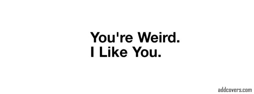 You're weird I like you {Funny Quotes Facebook Timeline Cover Picture, Funny Quotes Facebook Timeline image free, Funny Quotes Facebook Timeline Banner}