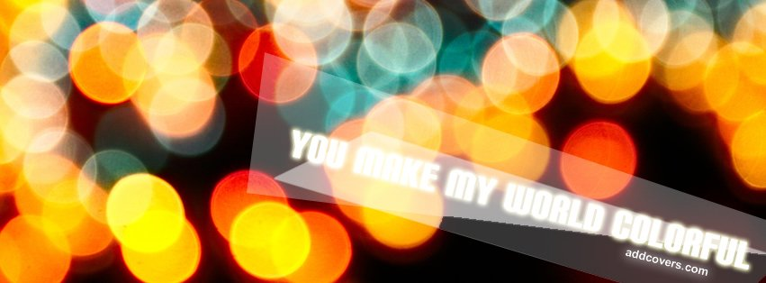 You make my world Colorful Facebook Covers