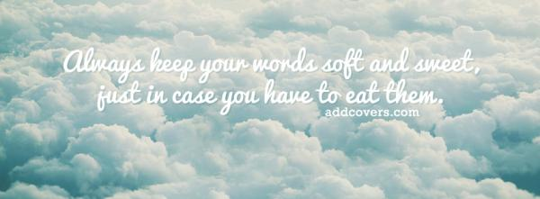 Keep your words soft and sweet
