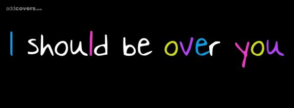 I should be over you